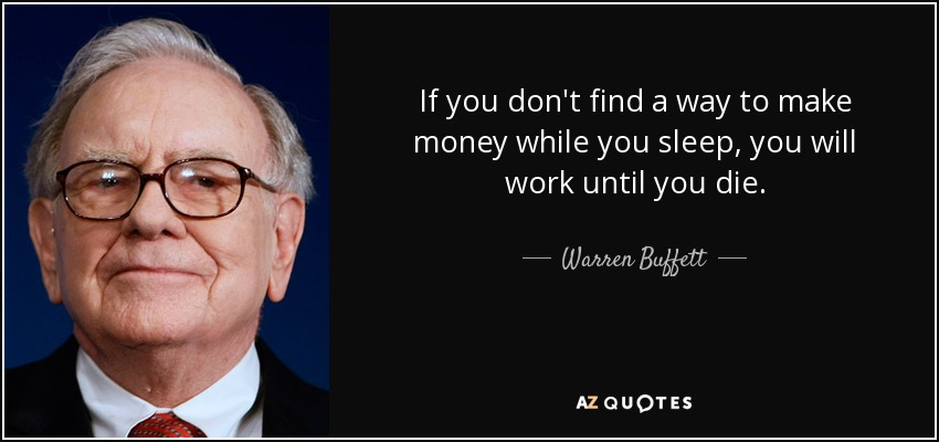 original - https://www.google.com/imgres?imgurl=http%3A%2F%2Fwww.azquotes.com%2Fpicture-quotes%2Fquote-if-you-don-t-find-a-way-to-make-money-while-you-sleep-you-will-work-until-you-die-warren-buffett-87-85-65.jpg&imgrefurl=http%3A%2F%2Fwww.azquotes.com%2Fquote%2F878565&docid=aqeRtd0_Dv0p0M&tbnid=yZJwuQBporsa-M%3A&vet=10ahUKEwjhjq6nsoXVAhWC7oMKHW-oDbEQMwgpKAIwAg..i&w=850&h=400&bih=782&biw=1440&q=make%20money%20while%20you%20sleep&ved=0ahUKEwjhjq6nsoXVAhWC7oMKHW-oDbEQMwgpKAIwAg&iact=mrc&uact=8